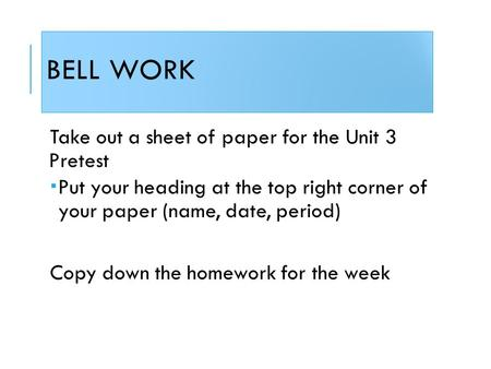 BELL WORK Take out a sheet of paper for the Unit 3 Pretest  Put your heading at the top right corner of your paper (name, date, period) Copy down the.
