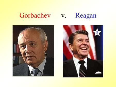 Gorbachev v. Reagan. Came to power in 1983 More moderate leader, wanted to end Cold War tensions Against forcing Eastern Bloc nations to be in the Warsaw.