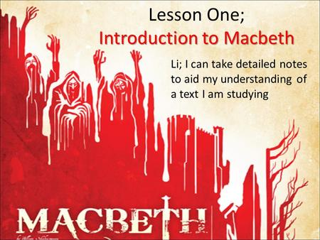 Introduction to Macbeth Lesson One; Introduction to Macbeth Li; I can take detailed notes to aid my understanding of a text I am studying.