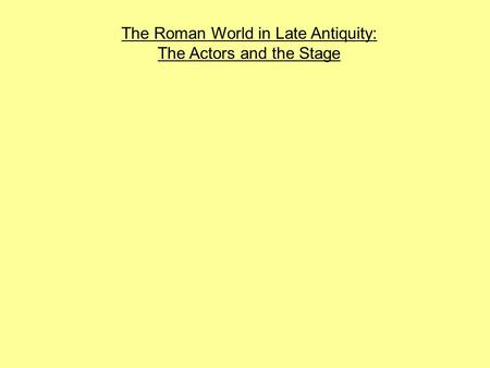 The Roman World in Late Antiquity: The Actors and the Stage.