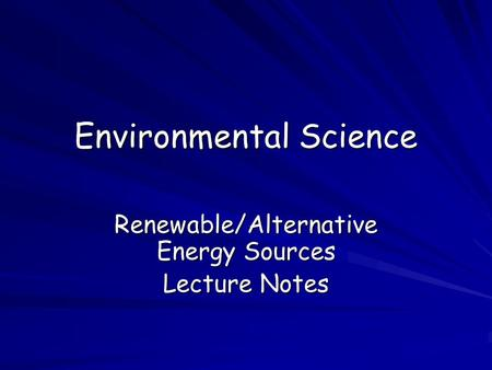 Environmental Science Renewable/Alternative Energy Sources Lecture Notes.