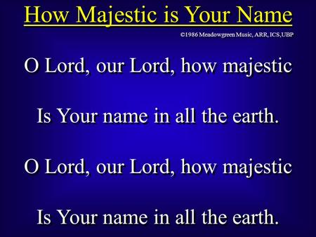 How Majestic is Your Name O Lord, our Lord, how majestic Is Your name in all the earth. O Lord, our Lord, how majestic Is Your name in all the earth. O.