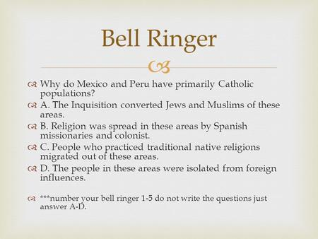 Bell Ringer Why do Mexico and Peru have primarily Catholic populations? A. The Inquisition converted Jews and Muslims of these areas. B. Religion was spread.