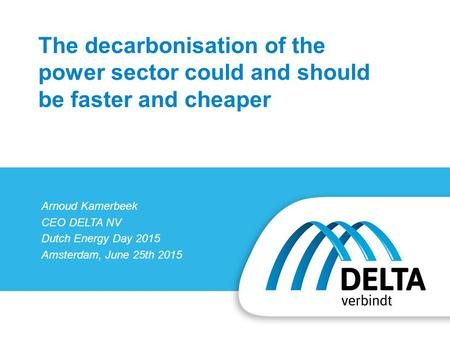 Arnoud Kamerbeek CEO DELTA NV Dutch Energy Day 2015 Amsterdam, June 25th 2015 The decarbonisation of the power sector could and should be faster and cheaper.