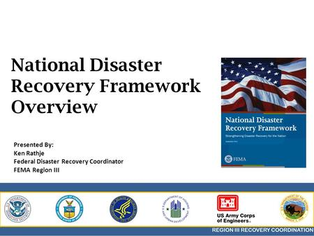 National Disaster Recovery Framework Overview Presented By: Ken Rathje Federal Disaster Recovery Coordinator FEMA Region III.