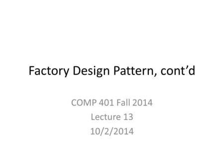 Factory Design Pattern, cont'd COMP 401 Fall 2014 Lecture 13 10/2/2014.