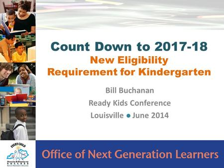 Bill Buchanan Ready Kids Conference Louisville June 2014 Count Down to 2017-18 New Eligibility Requirement for Kindergarten.