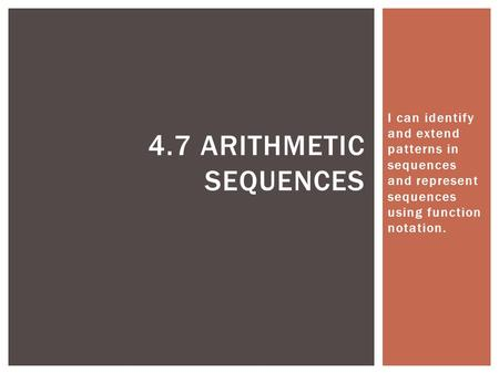 I can identify and extend patterns in sequences and represent sequences using function notation. 4.7 Arithmetic Sequences.