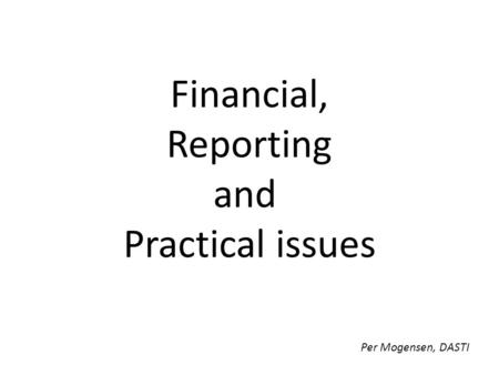 Financial, Reporting and Practical issues Per Mogensen, DASTI.