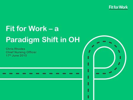 Fit for Work – a Paradigm Shift in OH Chris Rhodes Chief Nursing Officer 17 th June 2015.