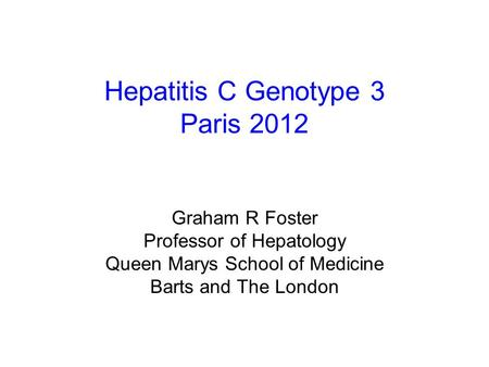 Hepatitis C Genotype 3 Paris 2012 Graham R Foster Professor of Hepatology Queen Marys School of Medicine Barts and The London.