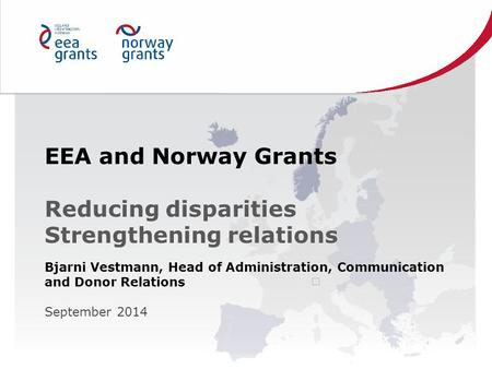 EEA and Norway Grants Reducing disparities Strengthening relations Bjarni Vestmann, Head of Administration, Communication and Donor Relations September.