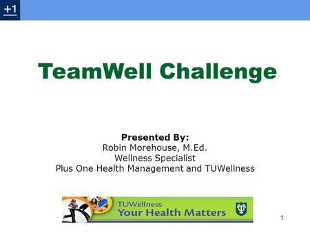 Presented By: Robin Morehouse, M.Ed. Wellness Specialist Plus One Health Management and TUWellness 1 TeamWell Challenge.