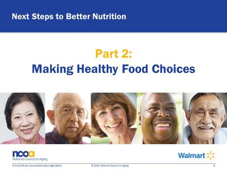 1 A nonprofit service and advocacy organization © 2014 National Council on Aging Next Steps to Better Nutrition Part 2: Making Healthy Food Choices.