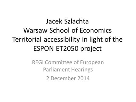 Jacek Szlachta Warsaw School of Economics Territorial accessibility in light of the ESPON ET2050 project REGI Committee of European Parliament Hearings.