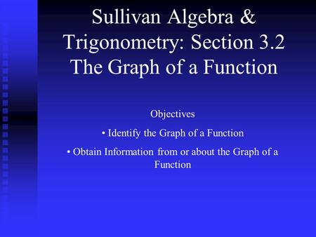 Sullivan Algebra & Trigonometry: Section 3.2 The Graph of a Function Objectives Identify the Graph of a Function Obtain Information from or about the Graph.