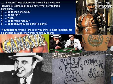  Starter: These pictures all show things to do with 'gangsters' (some real, some not). What do you think gangsters… 1)…do to their enemies? 2)…do for.
