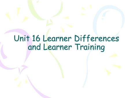 Unit 16 Learner Differences and Learner Training.