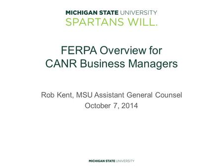 FERPA Overview for CANR Business Managers Rob Kent, MSU Assistant General Counsel October 7, 2014.
