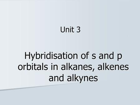 Hybridisation of s and p orbitals in alkanes, alkenes and alkynes Unit 3.