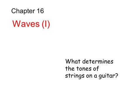 Chapter 16 Waves (I) What determines the tones of strings on a guitar?