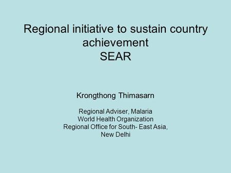 Regional initiative to sustain country achievement SEAR Krongthong Thimasarn Regional Adviser, Malaria World Health Organization Regional Office for South-