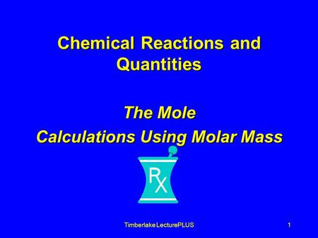 Timberlake LecturePLUS1 Chemical Reactions and Quantities The Mole Calculations Using Molar Mass.