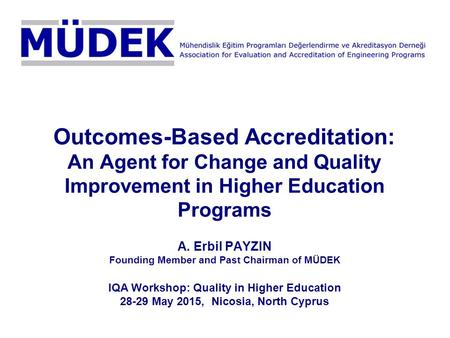Outcomes-Based Accreditation: An Agent for Change and Quality Improvement in Higher Education Programs A. Erbil PAYZIN Founding Member and Past Chairman.