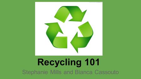 <strong>Recycling</strong> 101 Stephanie Mills and Bianca Cassouto.