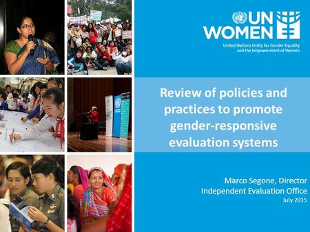 Marco Segone, Director Independent Evaluation Office July 2015 Review of policies and practices to promote gender-responsive evaluation systems.