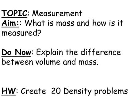 TOPIC: Measurement Aim:: What is mass and how is it measured? Do Now: Explain the difference between volume and mass. HW: Create 20 Density problems.