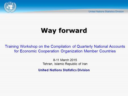 United Nations Statistics Division Way forward Training Workshop on the Compilation of Quarterly National Accounts for Economic Cooperation Organization.