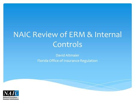 NAIC Review of ERM & Internal Controls David Altmaier Florida Office of Insurance Regulation.