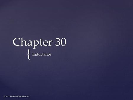 © 2012 Pearson Education, Inc. { Chapter 30 Inductance.