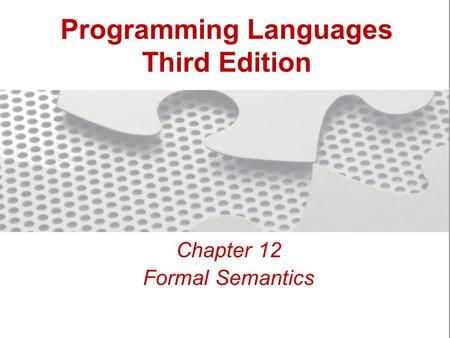 Programming <strong>Languages</strong> Third Edition Chapter 12 Formal Semantics.