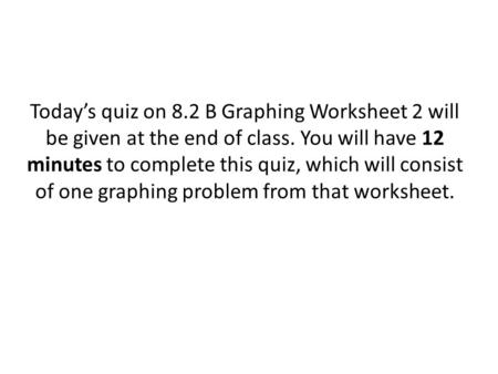 Today's quiz on 8.2 B Graphing Worksheet 2 will be given at the end of class. You will have 12 minutes to complete this quiz, which will consist of one.