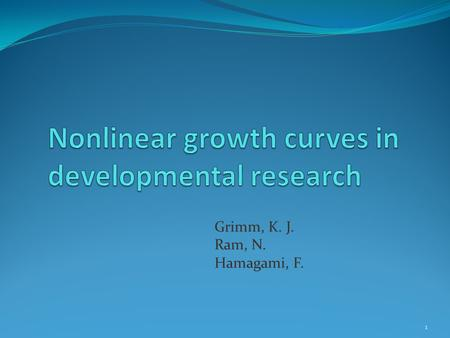 Grimm, K. J. Ram, N. Hamagami, F. 1. Road Map The role of growth models in developmental studies Growth curve analysis Linear growth curve Nonlinear change.