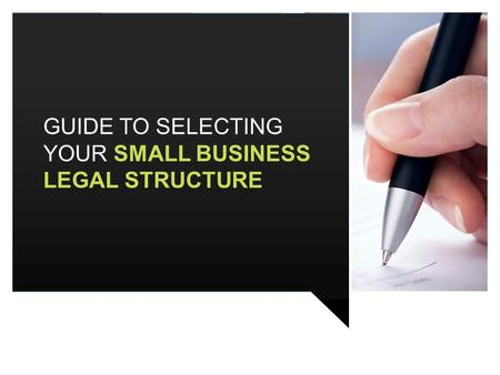 GUIDE TO SELECTING YOUR SMALL BUSINESS LEGAL STRUCTURE.
