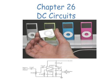 Chapter 26 DC Circuits Chapter 26 Opener. These MP3 players contain circuits that are dc, at least in part. (The audio signal is ac.) The circuit diagram.