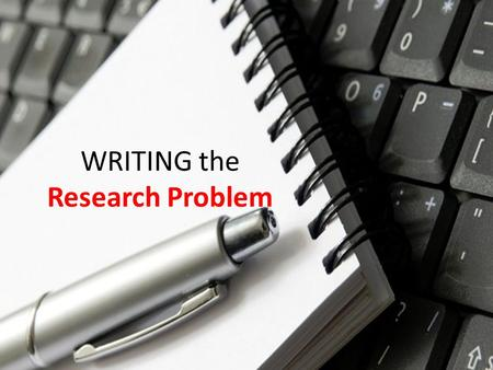 WRITING the Research Problem.