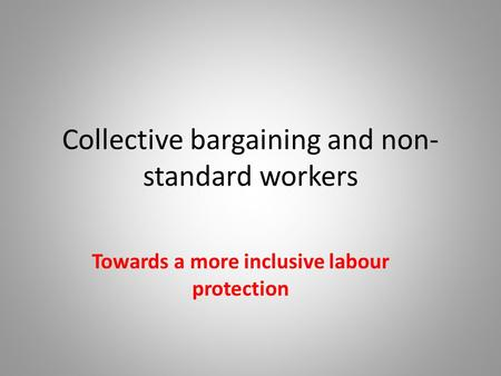 Collective bargaining and non- standard workers Towards a more inclusive labour protection.