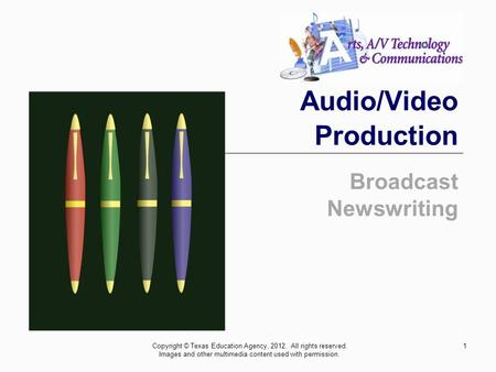 1 Audio/Video Production Broadcast Newswriting Copyright © Texas Education Agency, 2012. All rights reserved. Images and other multimedia content used.