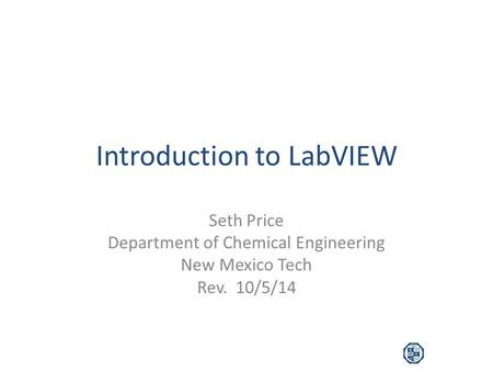 Introduction to LabVIEW Seth Price Department of Chemical Engineering New Mexico Tech Rev. 10/5/14.