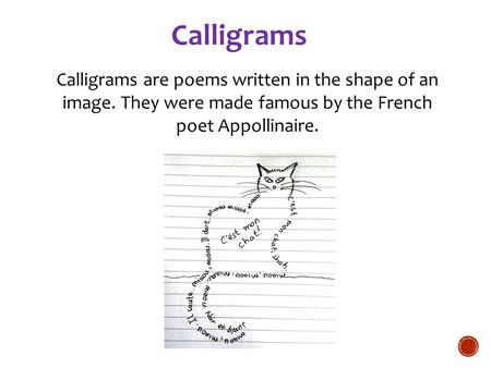 Calligrams Calligrams are poems written in the shape of an image. They were made famous by the French poet Appollinaire. For more examples: Animal calligrams.