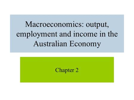 Macroeconomics: output, employment and income in the Australian Economy Chapter 2.