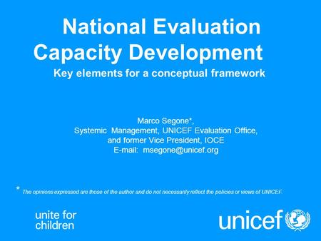 National Evaluation Capacity Development Key elements for a conceptual framework Marco Segone*, Systemic Management, UNICEF Evaluation Office, and former.