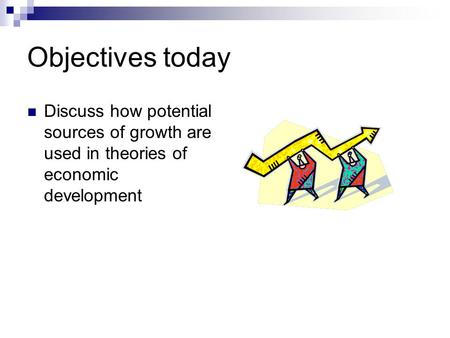 Objectives today Discuss how potential sources of growth are used in theories of economic development.