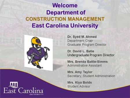 Welcome Department of CONSTRUCTION MANAGEMENT East Carolina University Dr. Syed M. Ahmed Department Chair Graduate Program Director Dr. David L. Batie.