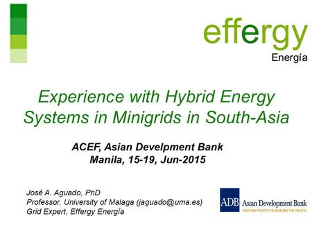 Experience with Hybrid Energy Systems in Minigrids in South-Asia José A. Aguado, PhD Professor, University of Malaga Grid Expert, Effergy.