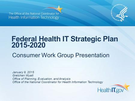 Consumer Work Group Presentation Federal Health IT Strategic Plan 2015-2020 January 9, 2015 Gretchen Wyatt Office of Planning, Evaluation, and Analysis.